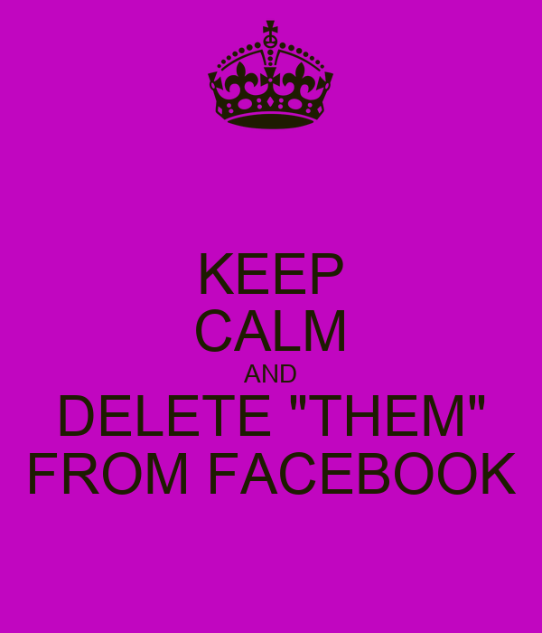 """KEEP CALM AND DELETE """"THEM"""" FROM FACEBOOK"""