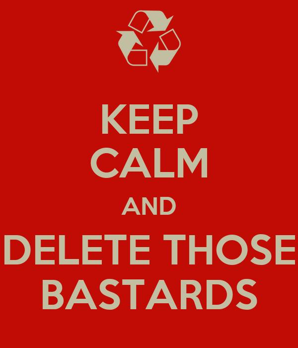 KEEP CALM AND DELETE THOSE BASTARDS