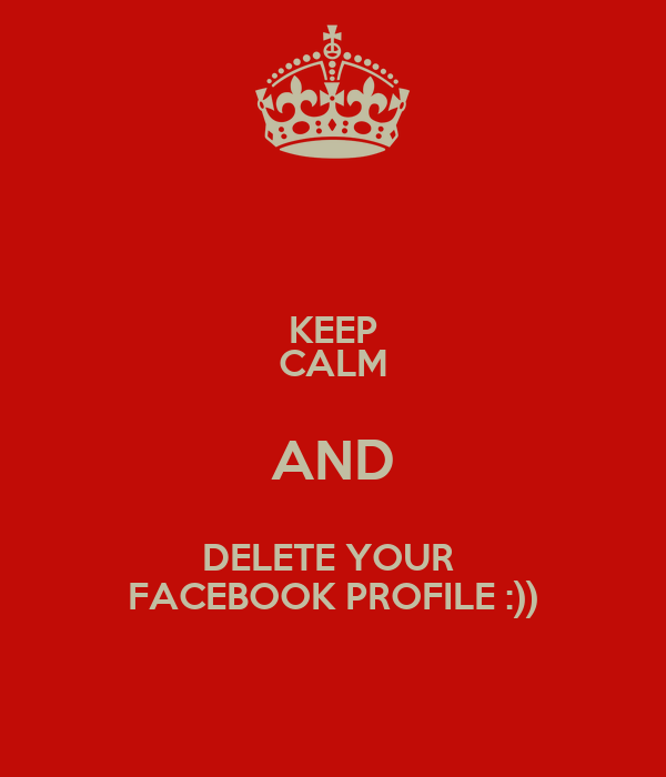 KEEP CALM AND DELETE YOUR  FACEBOOK PROFILE :))
