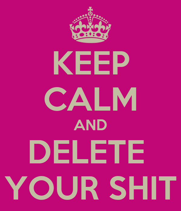 KEEP CALM AND DELETE  YOUR SHIT