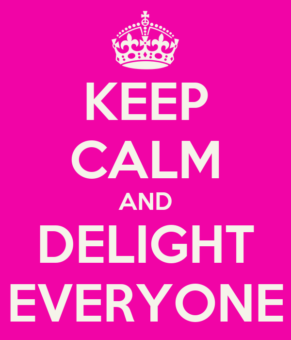 KEEP CALM AND DELIGHT EVERYONE