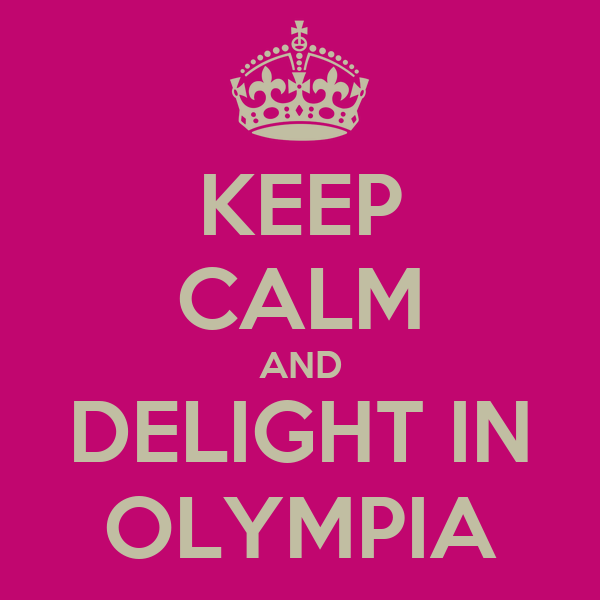 KEEP CALM AND DELIGHT IN OLYMPIA