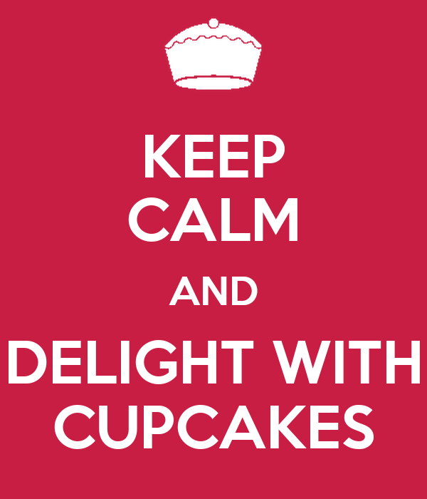 KEEP CALM AND DELIGHT WITH CUPCAKES