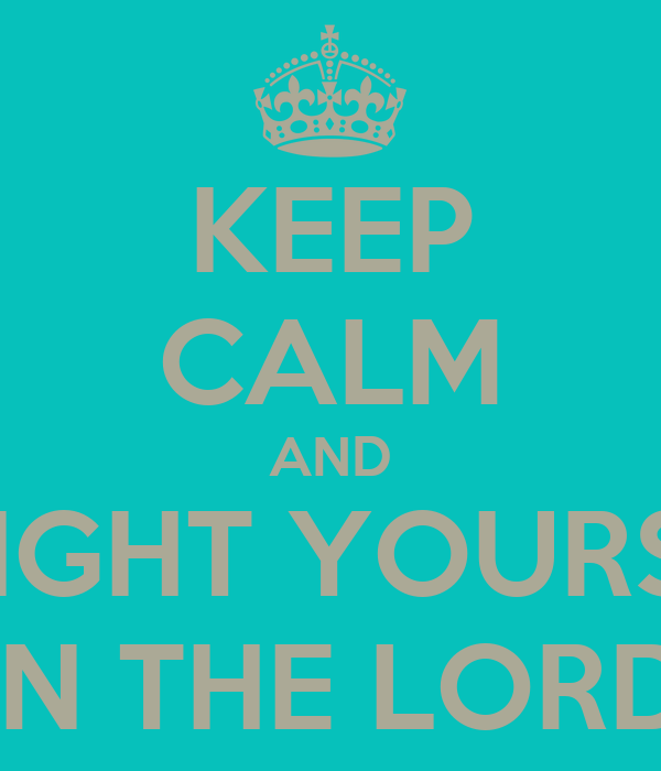 KEEP CALM AND DELIGHT YOURSELF IN THE LORD