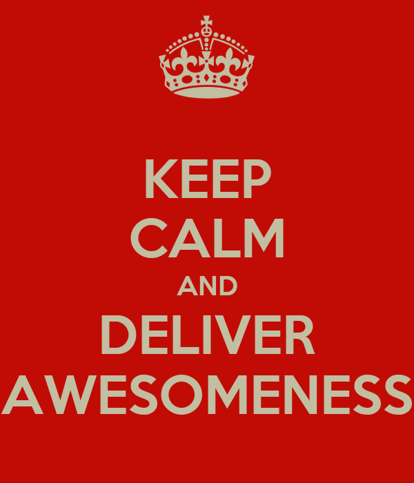 KEEP CALM AND DELIVER AWESOMENESS