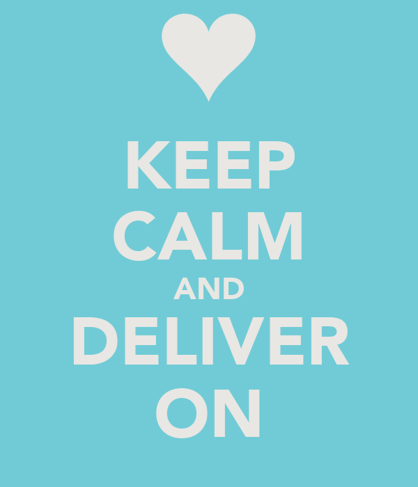 KEEP CALM AND DELIVER ON