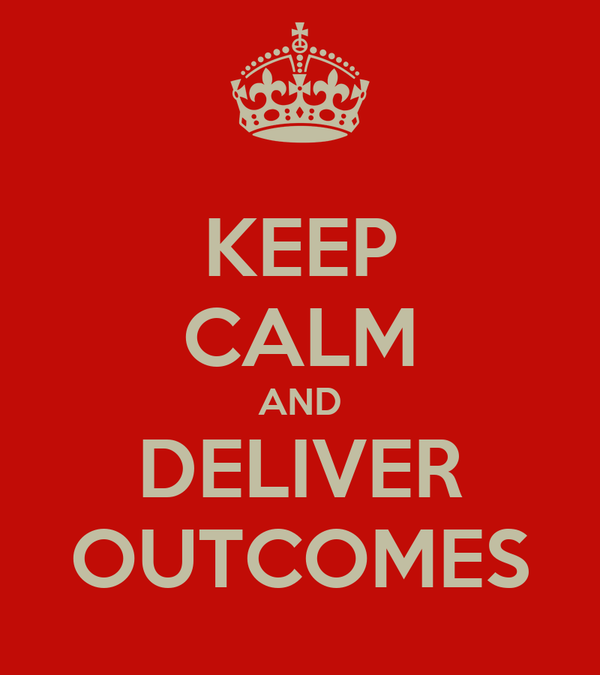 KEEP CALM AND DELIVER OUTCOMES