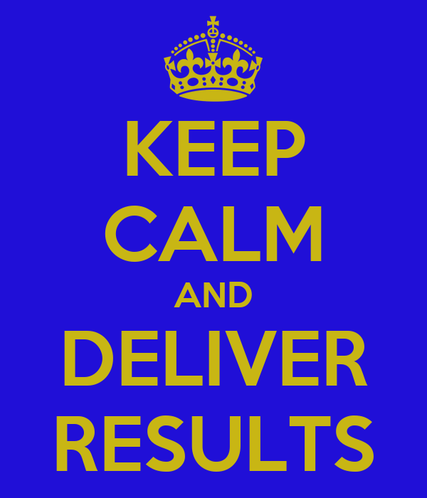 KEEP CALM AND DELIVER RESULTS
