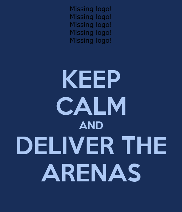 KEEP CALM AND DELIVER THE ARENAS