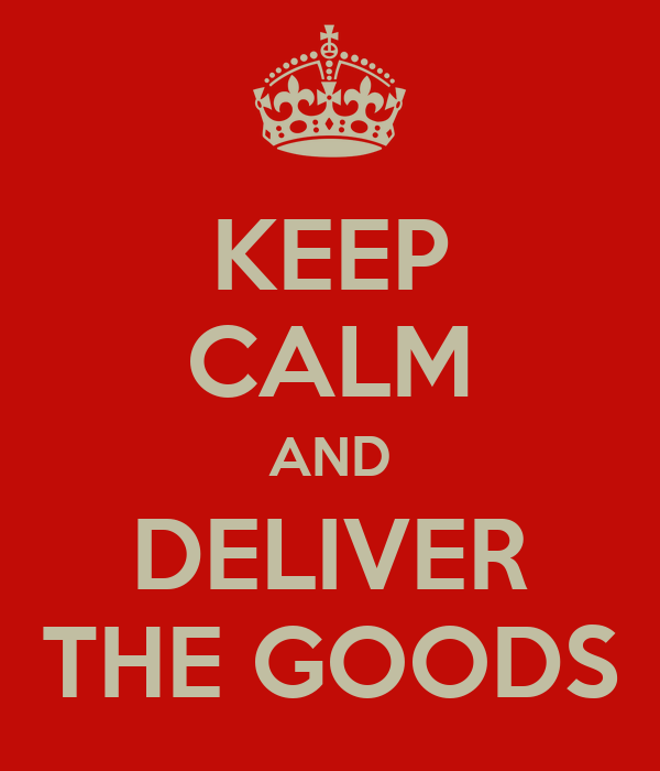 KEEP CALM AND DELIVER THE GOODS