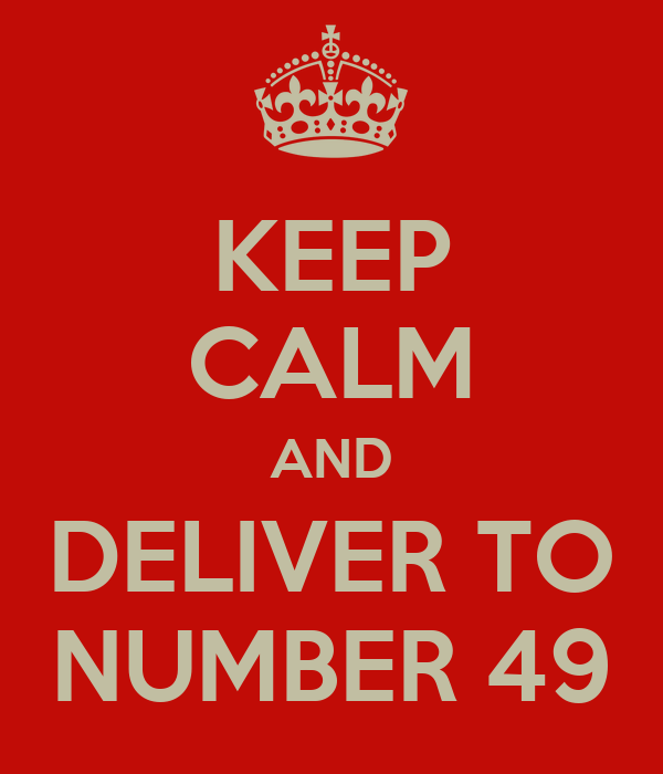 KEEP CALM AND DELIVER TO NUMBER 49