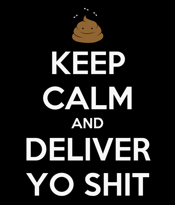 KEEP CALM AND DELIVER YO SHIT