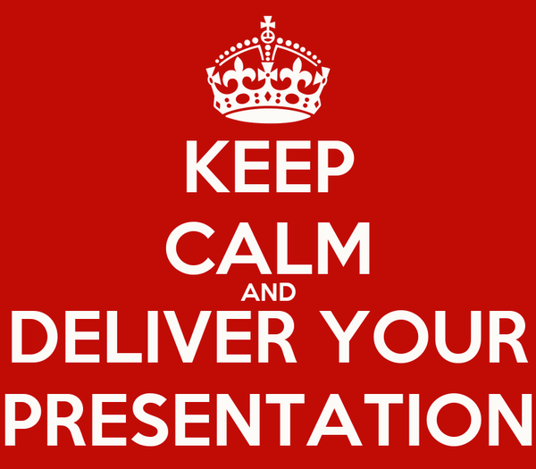 KEEP CALM AND DELIVER YOUR PRESENTATION