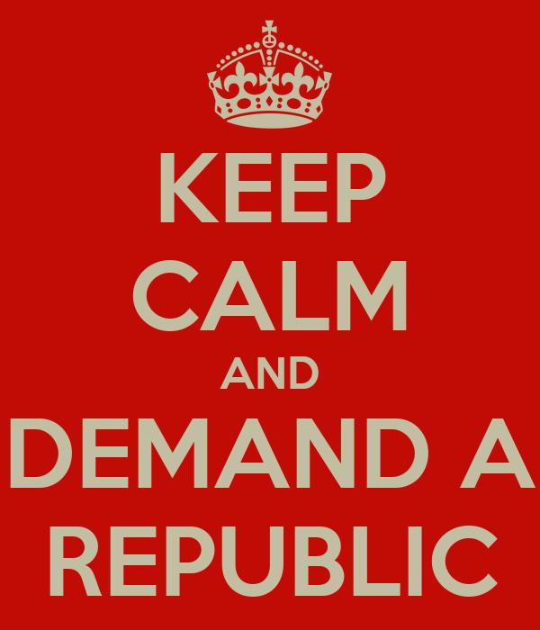 KEEP CALM AND DEMAND A REPUBLIC