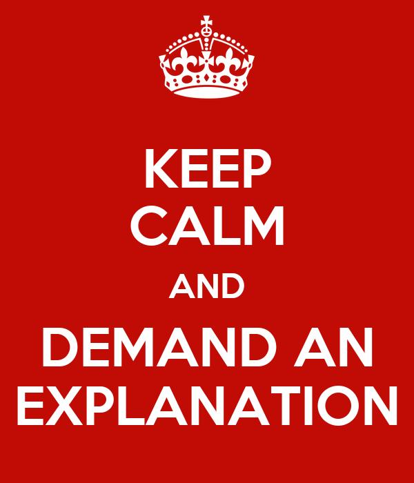 KEEP CALM AND DEMAND AN EXPLANATION