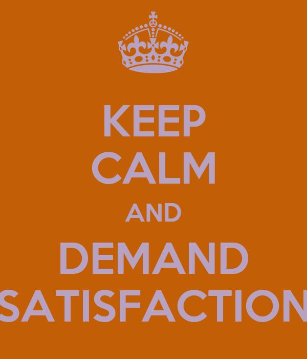 KEEP CALM AND DEMAND SATISFACTION
