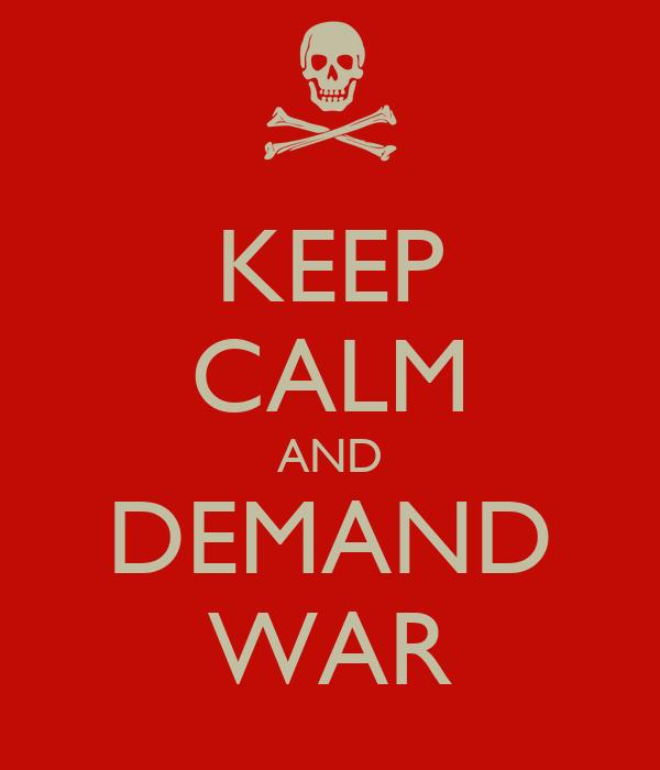 KEEP CALM AND DEMAND WAR