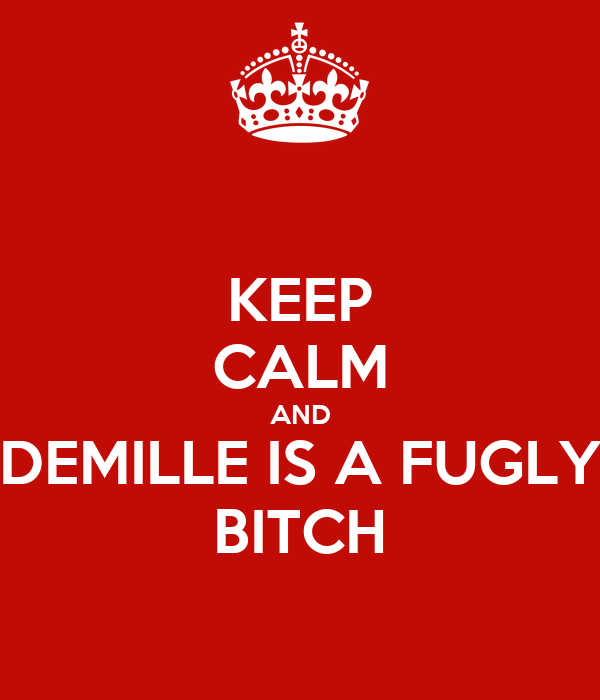 KEEP CALM AND DEMILLE IS A FUGLY BITCH
