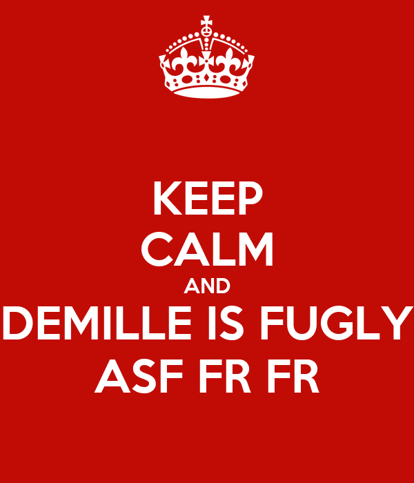 KEEP CALM AND DEMILLE IS FUGLY ASF FR FR