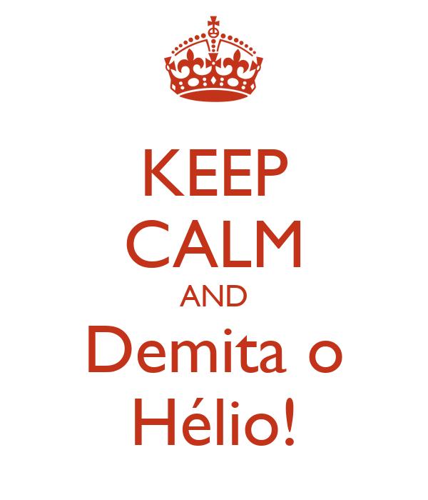 KEEP CALM AND Demita o Hélio!