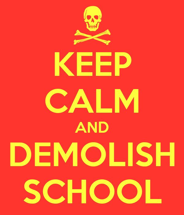 KEEP CALM AND DEMOLISH SCHOOL