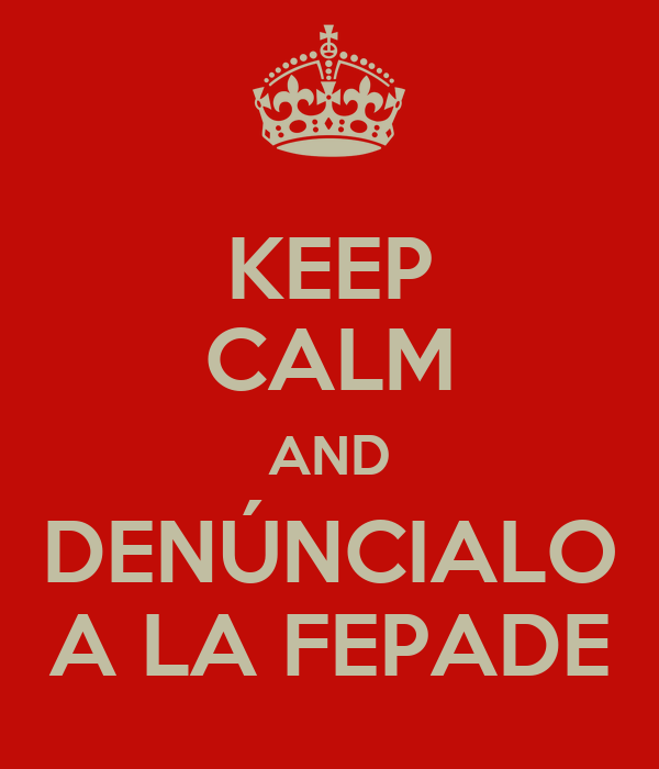 KEEP CALM AND DENÚNCIALO A LA FEPADE