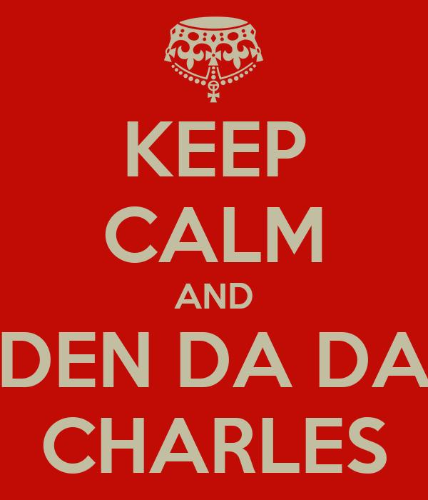 KEEP CALM AND DEN DA DA CHARLES