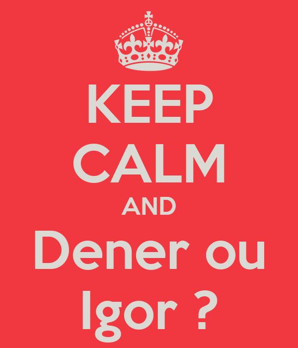 KEEP CALM AND Dener ou Igor ?