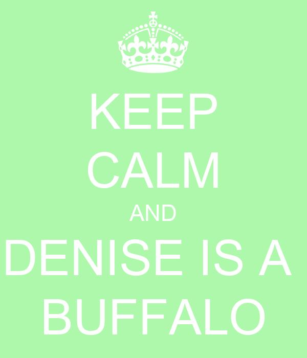 KEEP CALM AND DENISE IS A  BUFFALO