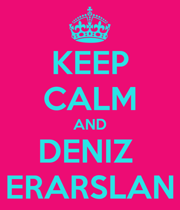 KEEP CALM AND DENIZ  ERARSLAN