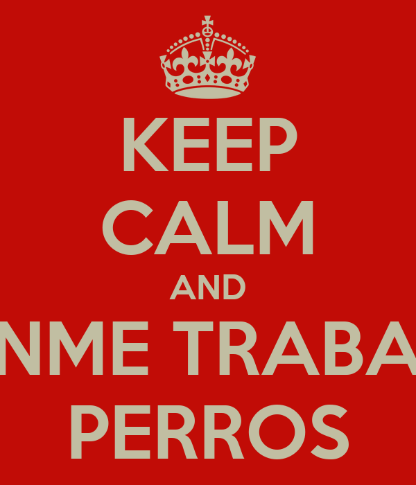 KEEP CALM AND DENME TRABAJO PERROS