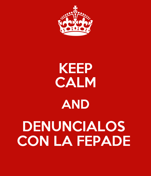 KEEP CALM AND DENUNCIALOS  CON LA FEPADE