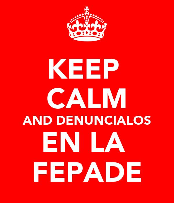 KEEP  CALM AND DENUNCIALOS EN LA  FEPADE