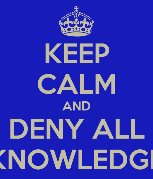 KEEP CALM AND DENY ALL KNOWLEDGE