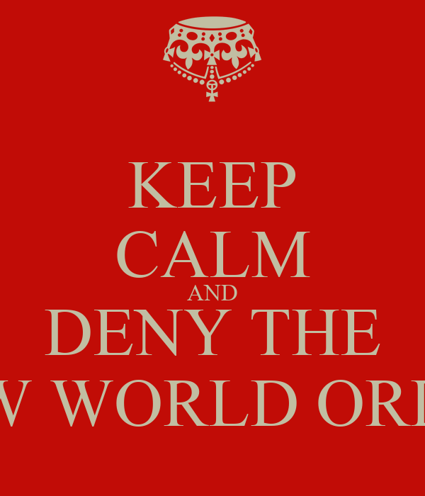 KEEP CALM AND DENY THE NEW WORLD ORDER