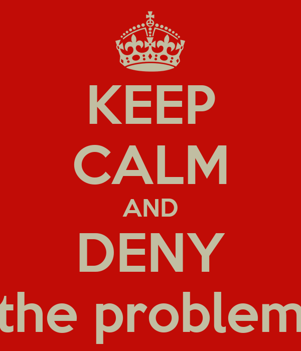 KEEP CALM AND DENY the problem