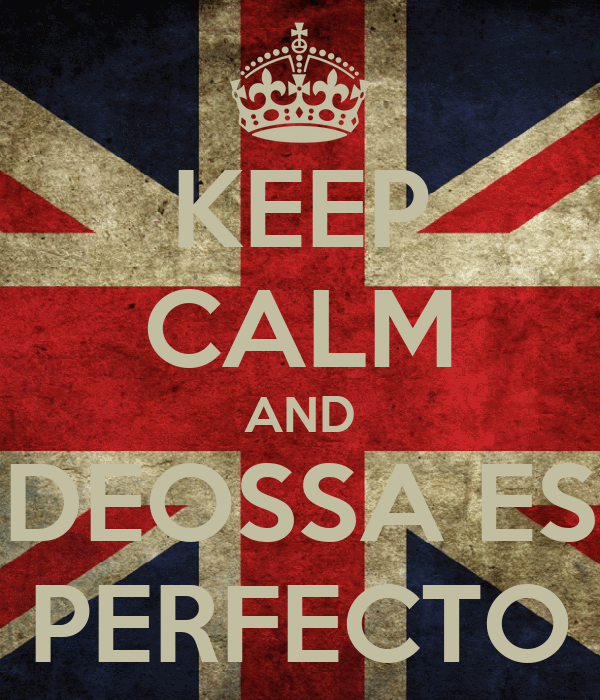 KEEP CALM AND DEOSSA ES PERFECTO