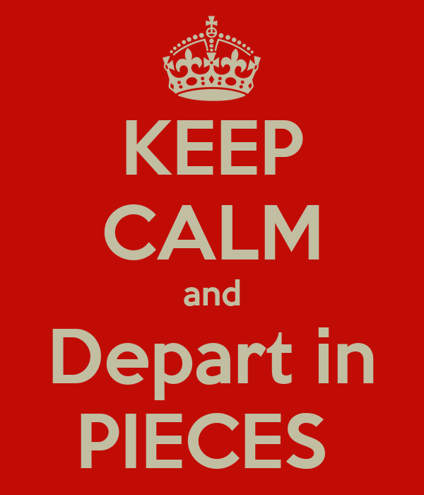 KEEP CALM and Depart in PIECES