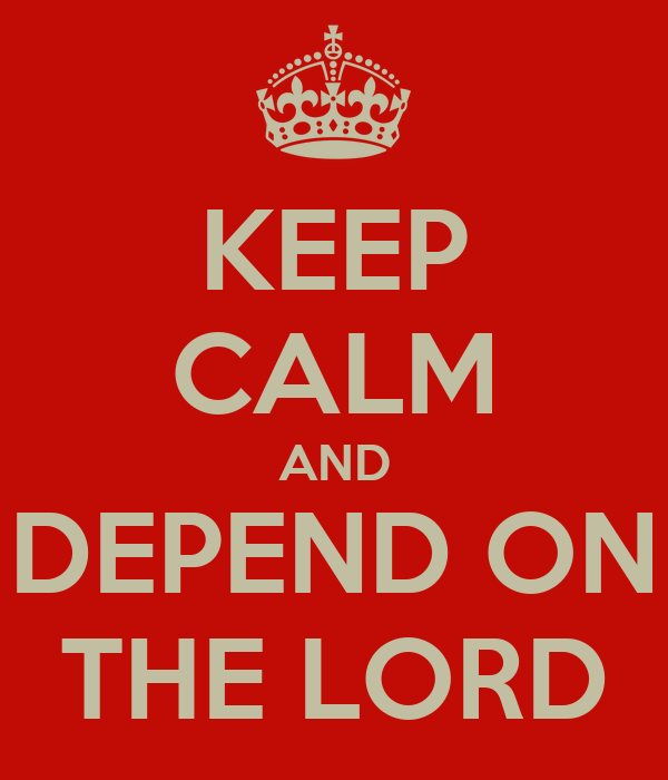 KEEP CALM AND DEPEND ON THE LORD