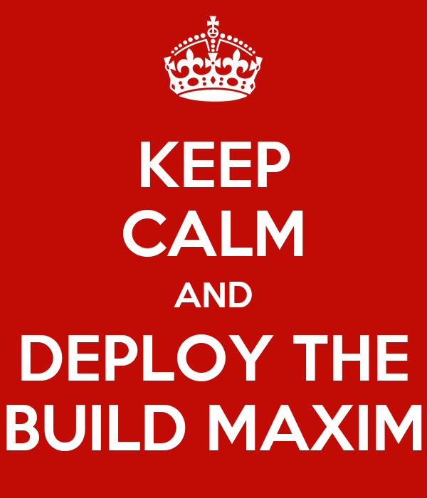 KEEP CALM AND DEPLOY THE BUILD MAXIM