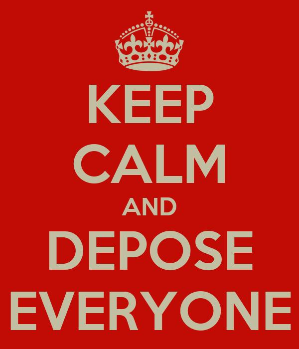 KEEP CALM AND DEPOSE EVERYONE