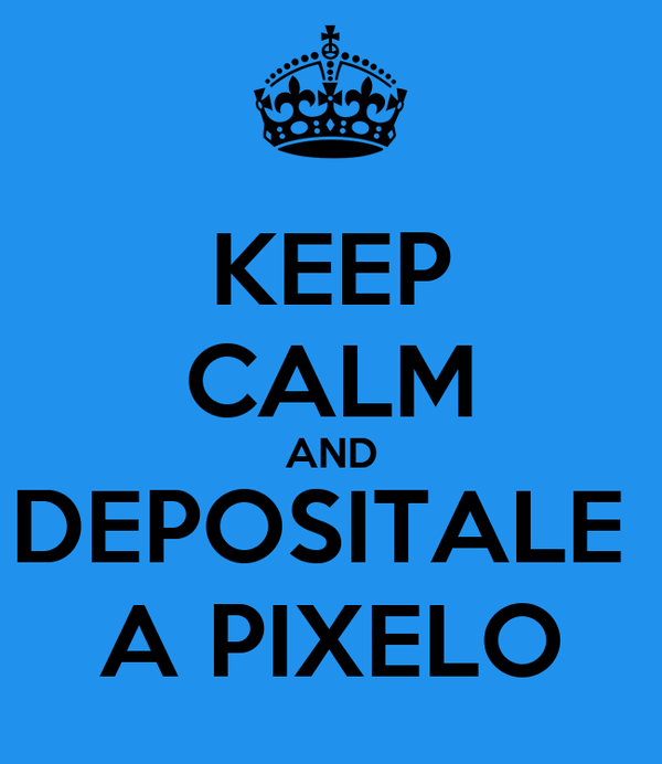 KEEP CALM AND DEPOSITALE  A PIXELO