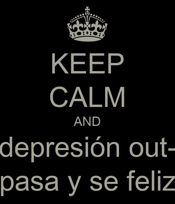 KEEP CALM AND depresión out- pasa y se feliz