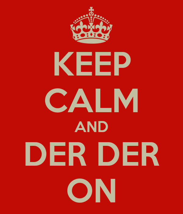 KEEP CALM AND DER DER ON