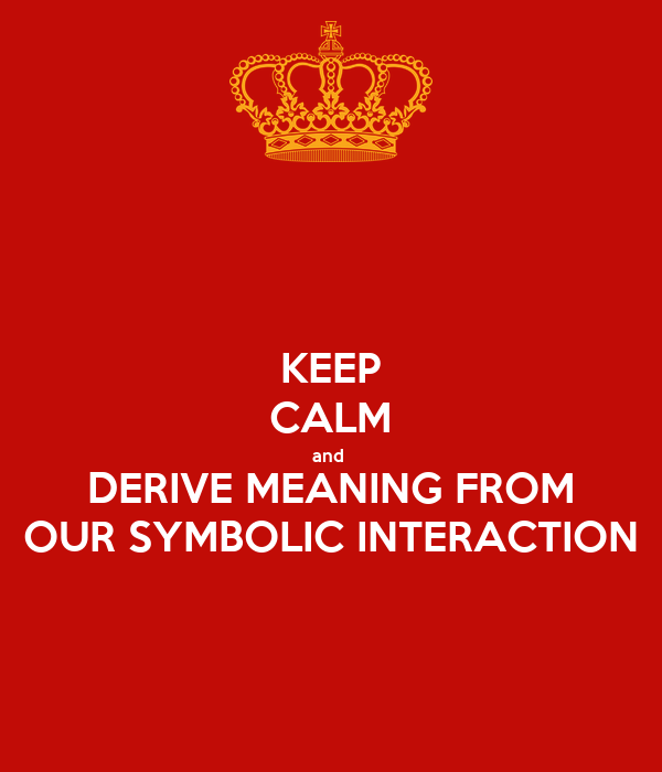 KEEP CALM and  DERIVE MEANING FROM OUR SYMBOLIC INTERACTION