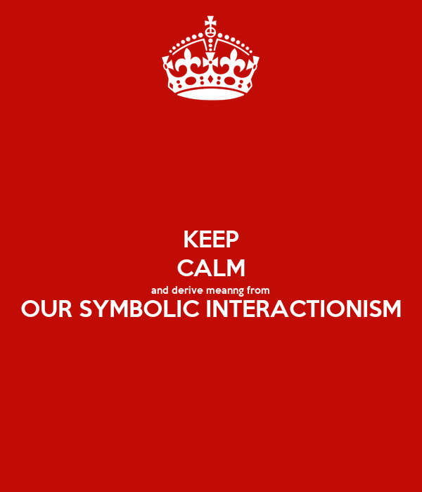 KEEP CALM and derive meanng from OUR SYMBOLIC INTERACTIONISM