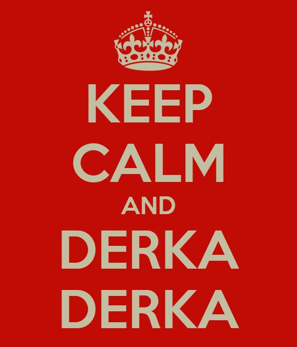 KEEP CALM AND DERKA DERKA