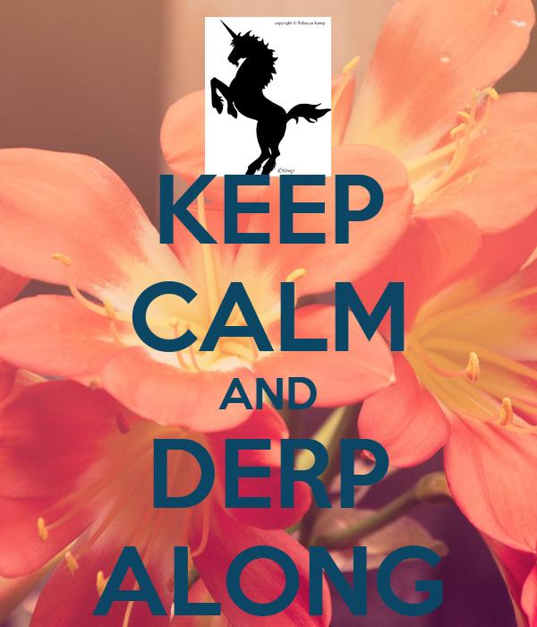KEEP CALM AND DERP ALONG