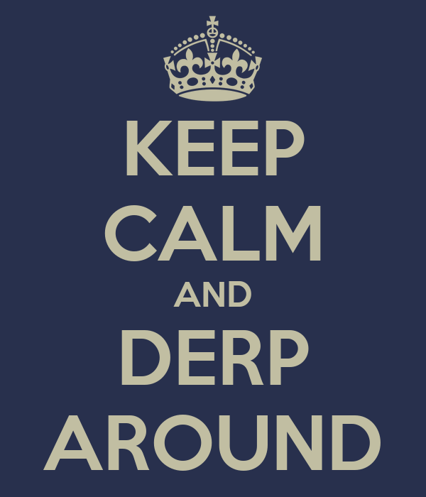 KEEP CALM AND DERP AROUND