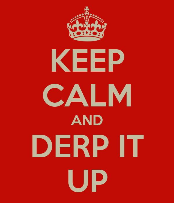 KEEP CALM AND DERP IT UP